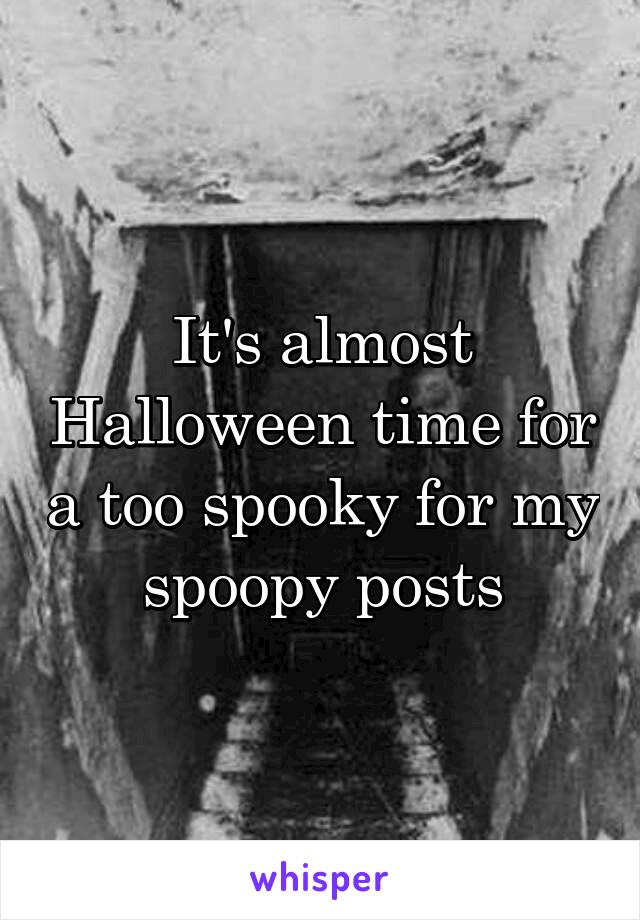It's almost Halloween time for a too spooky for my spoopy posts