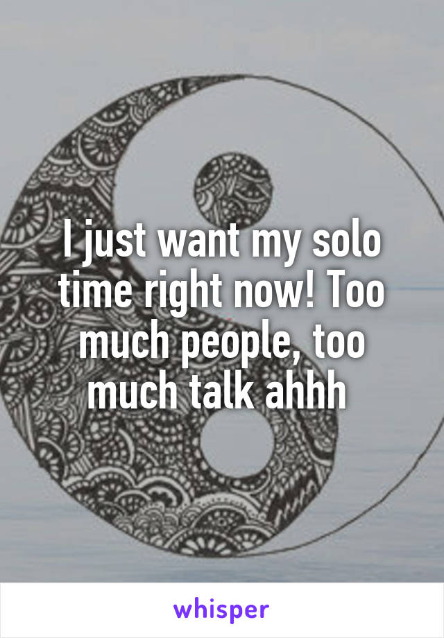 I just want my solo time right now! Too much people, too much talk ahhh