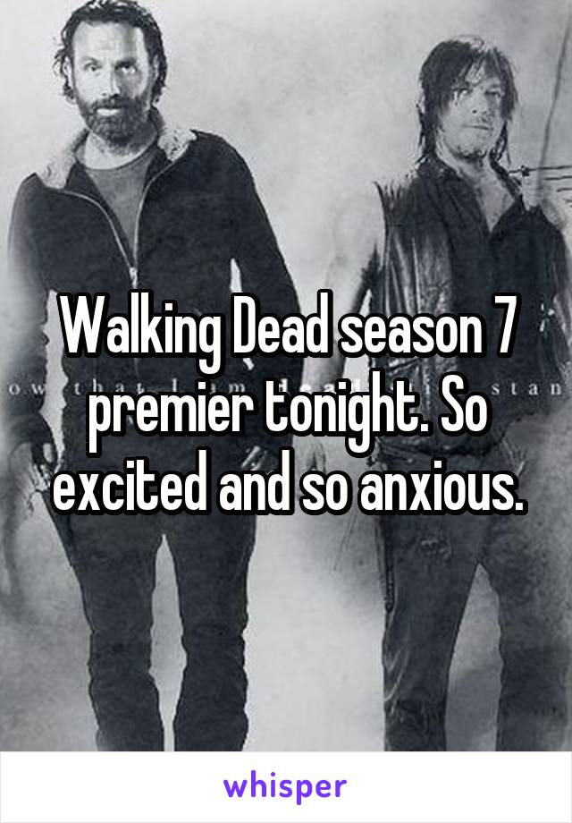 Walking Dead season 7 premier tonight. So excited and so anxious.