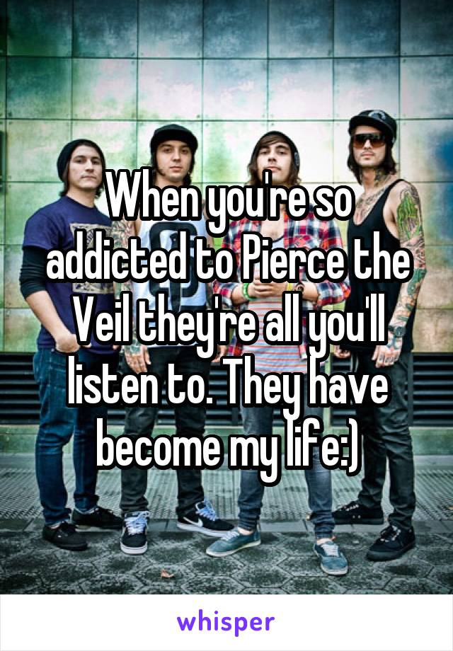 When you're so addicted to Pierce the Veil they're all you'll listen to. They have become my life:)