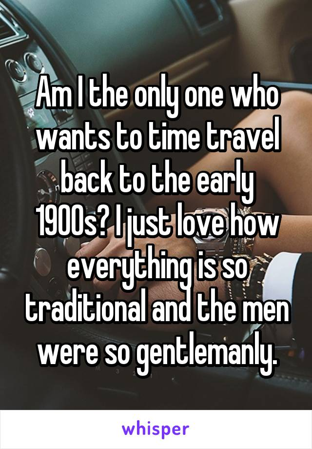 Am I the only one who wants to time travel back to the early 1900s? I just love how everything is so traditional and the men were so gentlemanly.