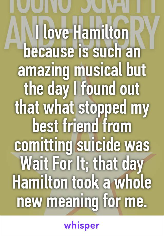 I love Hamilton because is such an amazing musical but the day I found out that what stopped my best friend from comitting suicide was Wait For It; that day Hamilton took a whole new meaning for me.