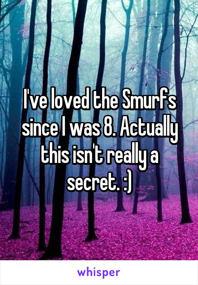 I've loved the Smurfs since I was 8. Actually this isn't really a secret. :)