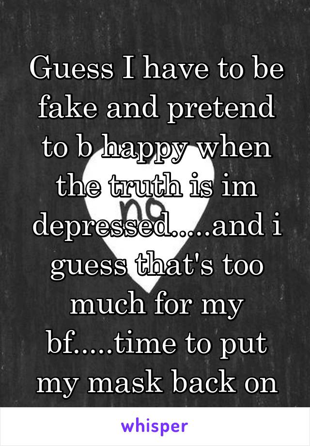 Guess I have to be fake and pretend to b happy when the truth is im depressed.....and i guess that's too much for my bf.....time to put my mask back on