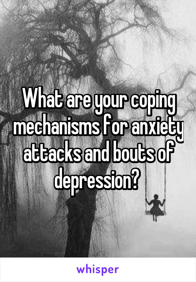 What are your coping mechanisms for anxiety attacks and bouts of depression?