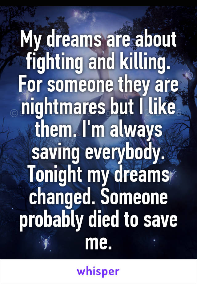 My dreams are about fighting and killing. For someone they are nightmares but I like them. I'm always saving everybody. Tonight my dreams changed. Someone probably died to save me.