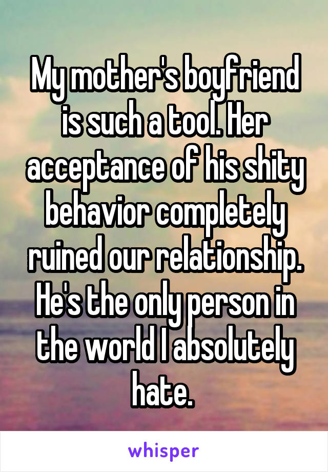 My mother's boyfriend is such a tool. Her acceptance of his shity behavior completely ruined our relationship. He's the only person in the world I absolutely hate.
