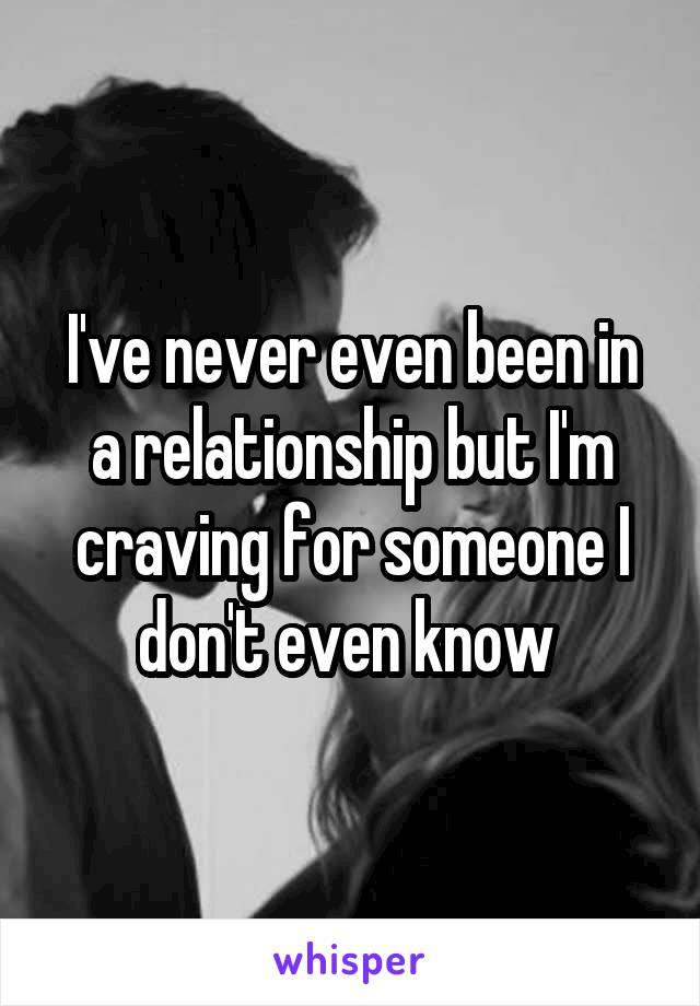 I've never even been in a relationship but I'm craving for someone I don't even know