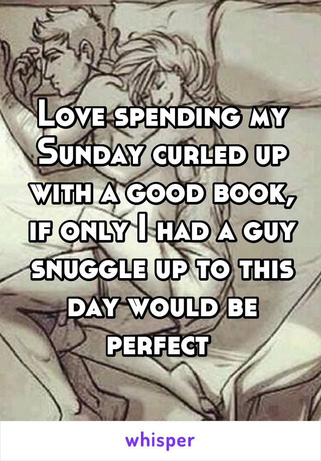 Love spending my Sunday curled up with a good book, if only I had a guy snuggle up to this day would be perfect