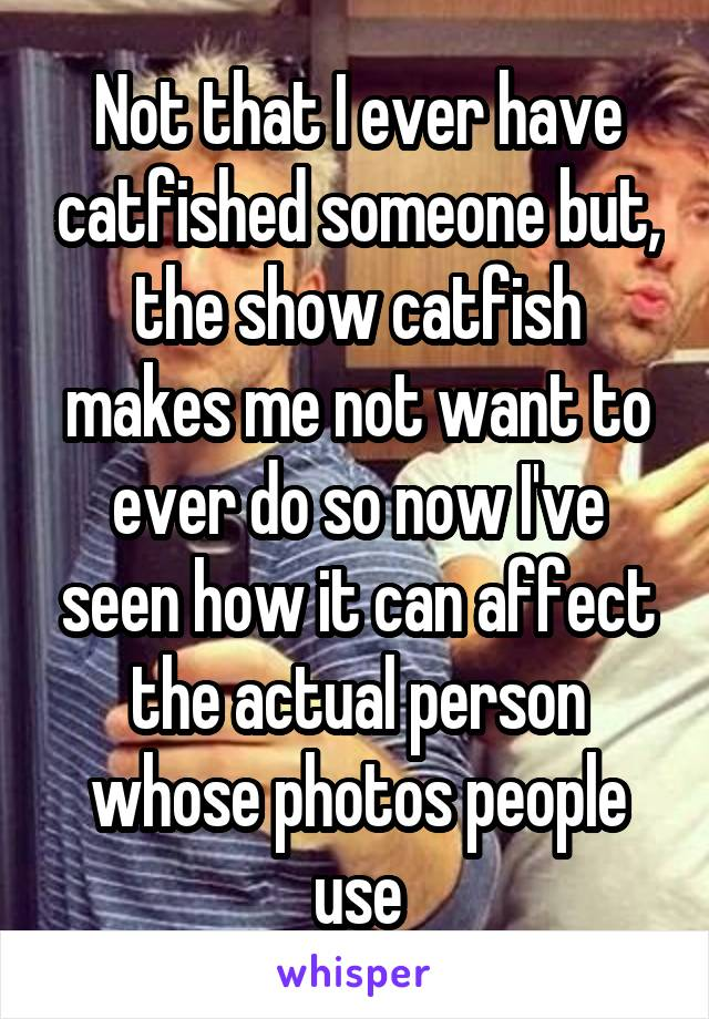 Not that I ever have catfished someone but, the show catfish makes me not want to ever do so now I've seen how it can affect the actual person whose photos people use