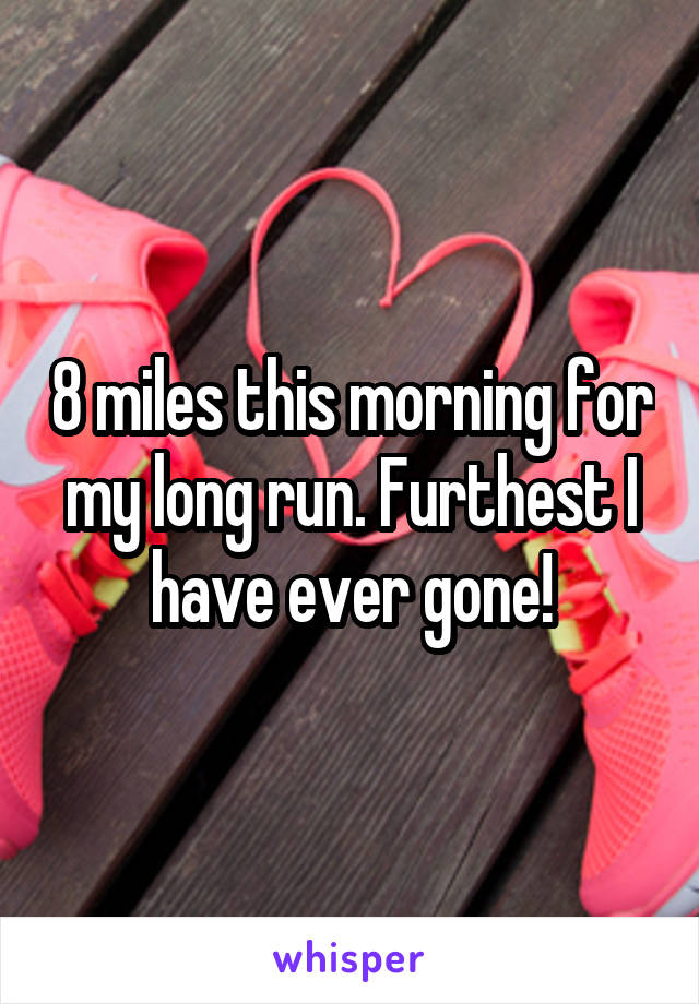 8 miles this morning for my long run. Furthest I have ever gone!