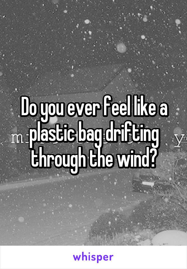 Do you ever feel like a plastic bag drifting through the wind?