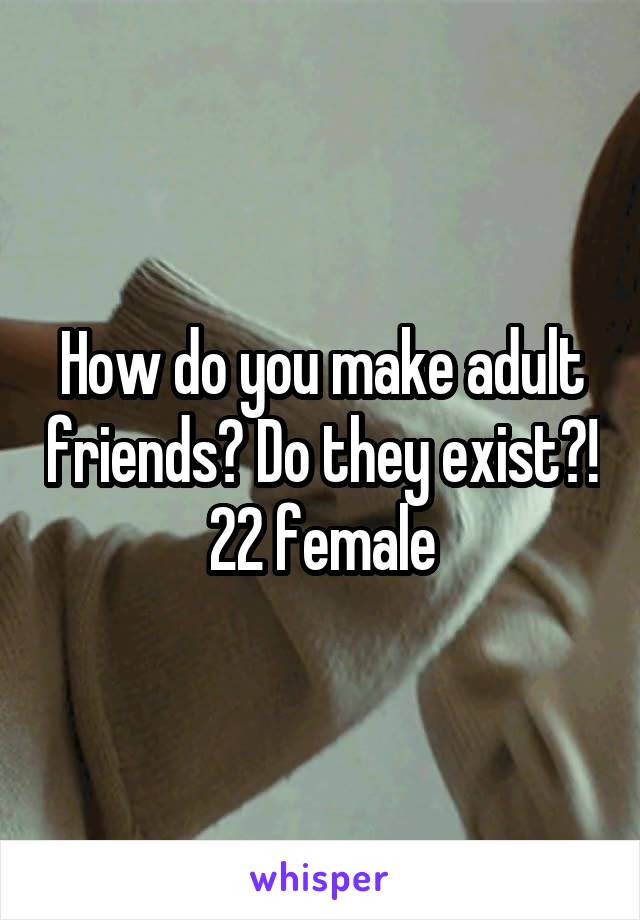 How do you make adult friends? Do they exist?! 22 female