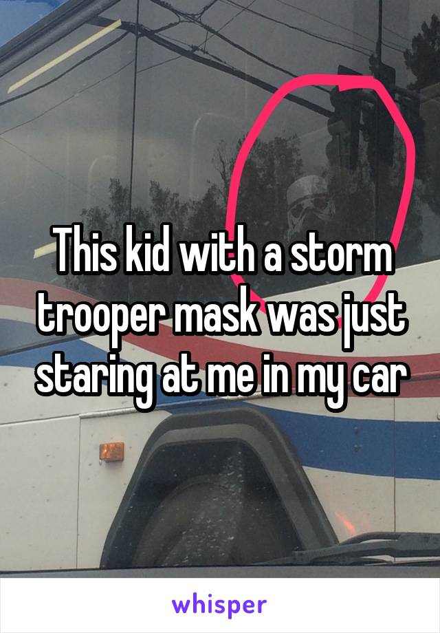 This kid with a storm trooper mask was just staring at me in my car