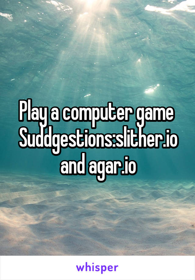 Play a computer game  Suddgestions:slither.io and agar.io
