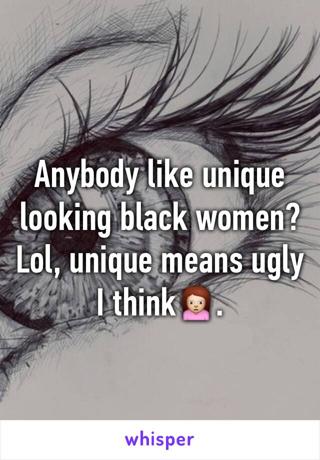 Anybody like unique looking black women? Lol, unique means ugly I think🙍.