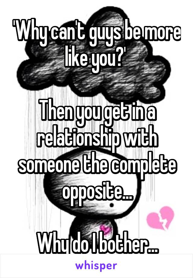 'Why can't guys be more like you?'   Then you get in a relationship with someone the complete opposite...  Why do I bother...