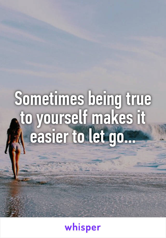Sometimes being true to yourself makes it easier to let go...