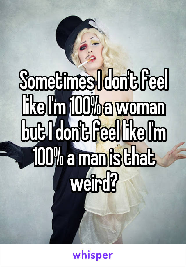 Sometimes I don't feel like I'm 100% a woman but I don't feel like I'm 100% a man is that weird?