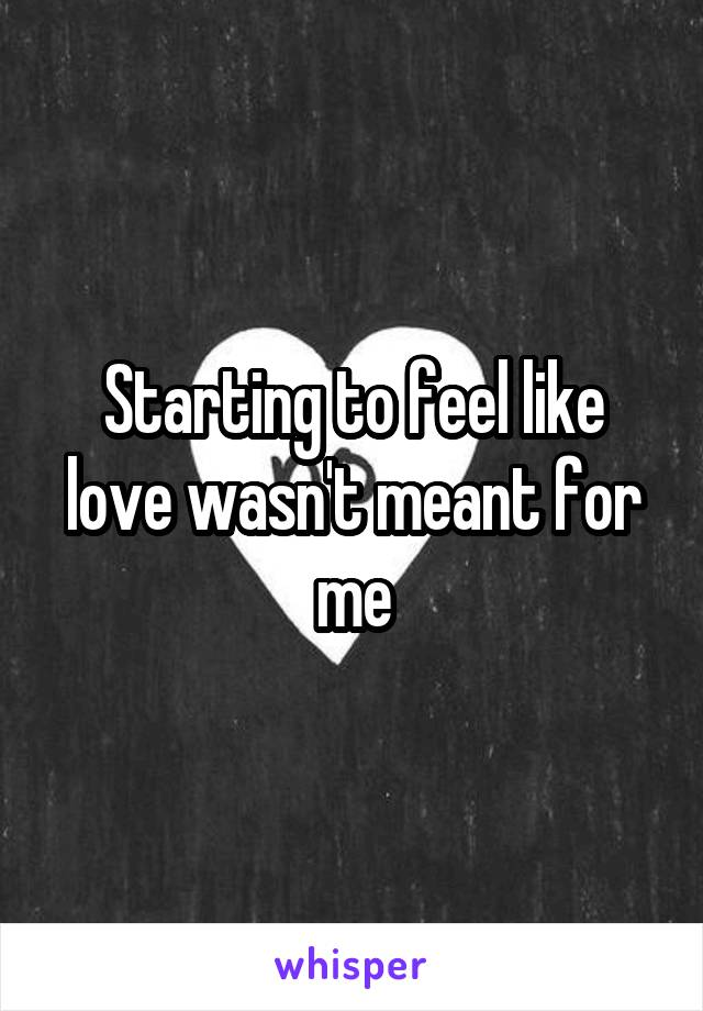 Starting to feel like love wasn't meant for me