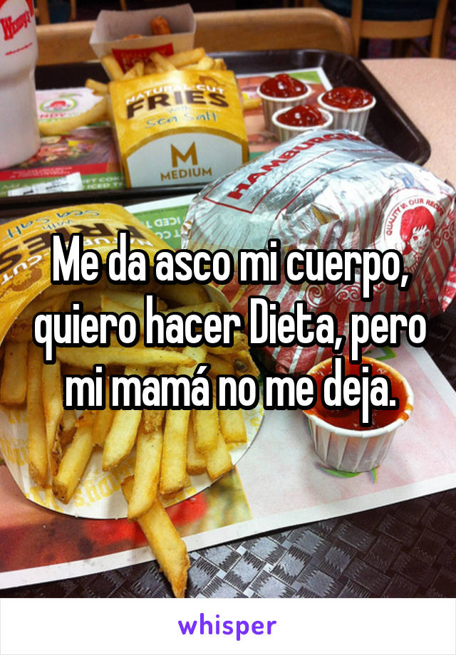 Me da asco mi cuerpo, quiero hacer Dieta, pero mi mamá no me deja.