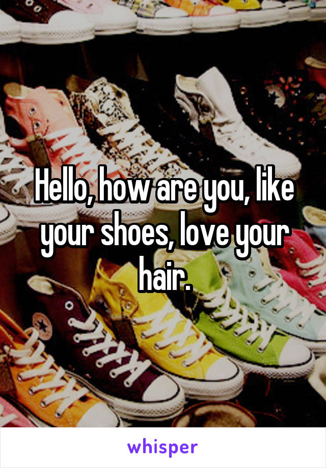 Hello, how are you, like your shoes, love your hair.