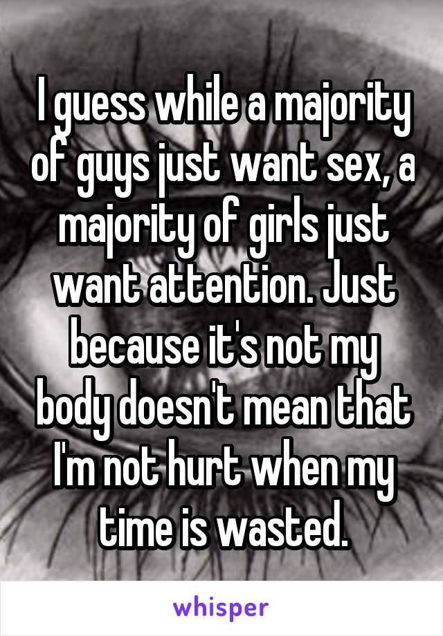 I guess while a majority of guys just want sex, a majority of girls just want attention. Just because it's not my body doesn't mean that I'm not hurt when my time is wasted.