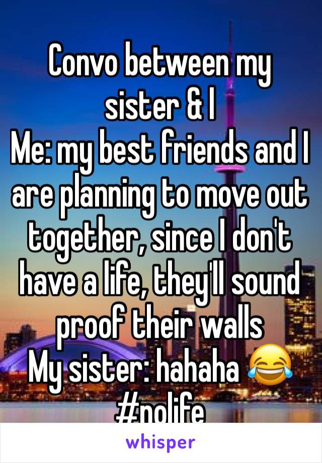 Convo between my sister & I Me: my best friends and I are planning to move out together, since I don't have a life, they'll sound proof their walls  My sister: hahaha 😂 #nolife