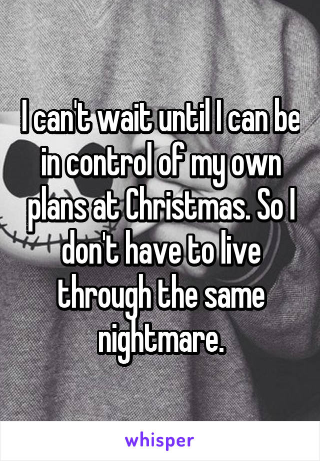 I can't wait until I can be in control of my own plans at Christmas. So I don't have to live through the same nightmare.