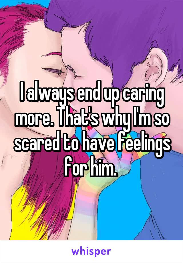I always end up caring more. That's why I'm so scared to have feelings for him.