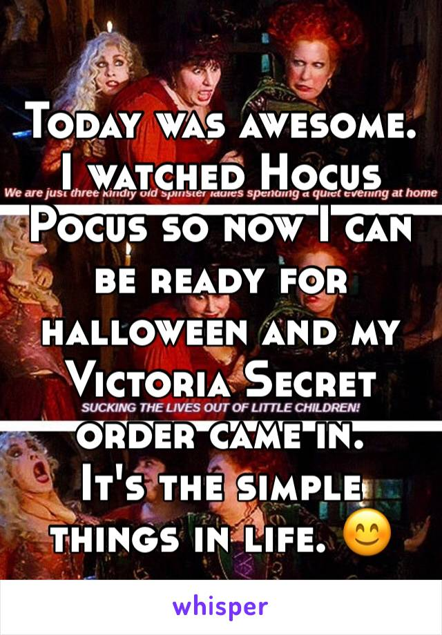 Today was awesome. I watched Hocus Pocus so now I can be ready for halloween and my Victoria Secret order came in.  It's the simple things in life. 😊