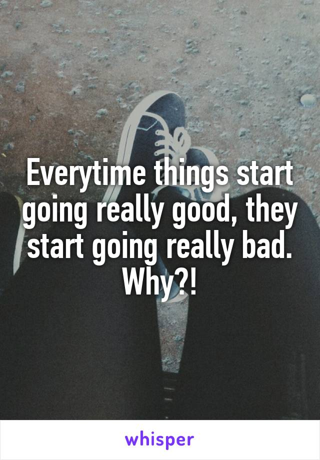 Everytime things start going really good, they start going really bad. Why?!