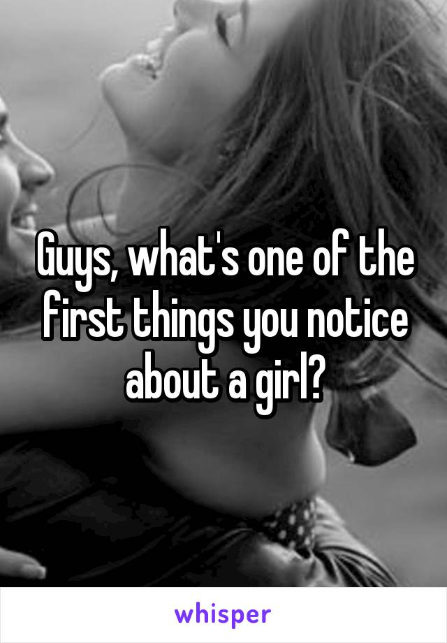 Guys, what's one of the first things you notice about a girl?