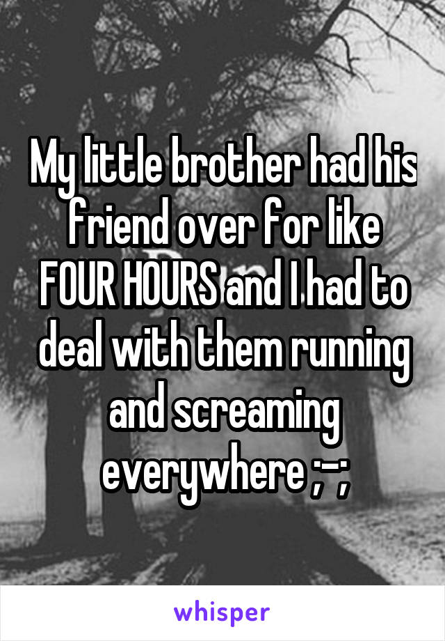 My little brother had his friend over for like FOUR HOURS and I had to deal with them running and screaming everywhere ;-;
