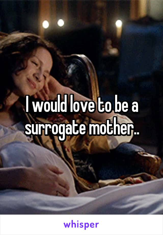 I would love to be a surrogate mother..
