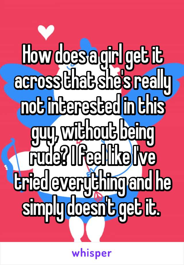 How does a girl get it across that she's really not interested in this guy, without being rude? I feel like I've tried everything and he simply doesn't get it.