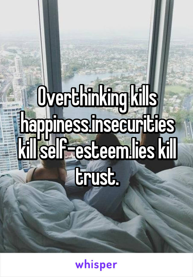 Overthinking kills happiness.insecurities kill self-esteem.lies kill trust.