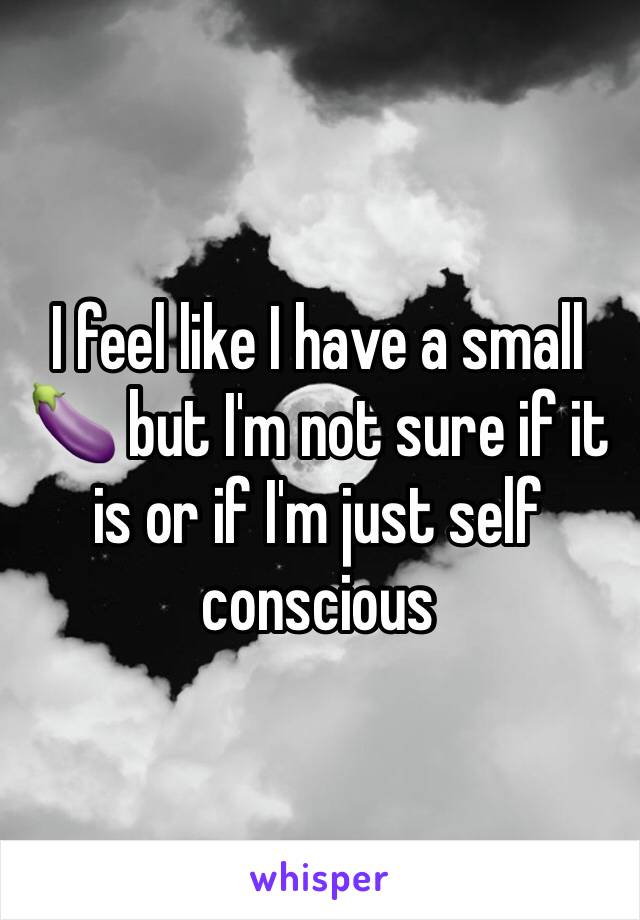 I feel like I have a small 🍆 but I'm not sure if it is or if I'm just self conscious