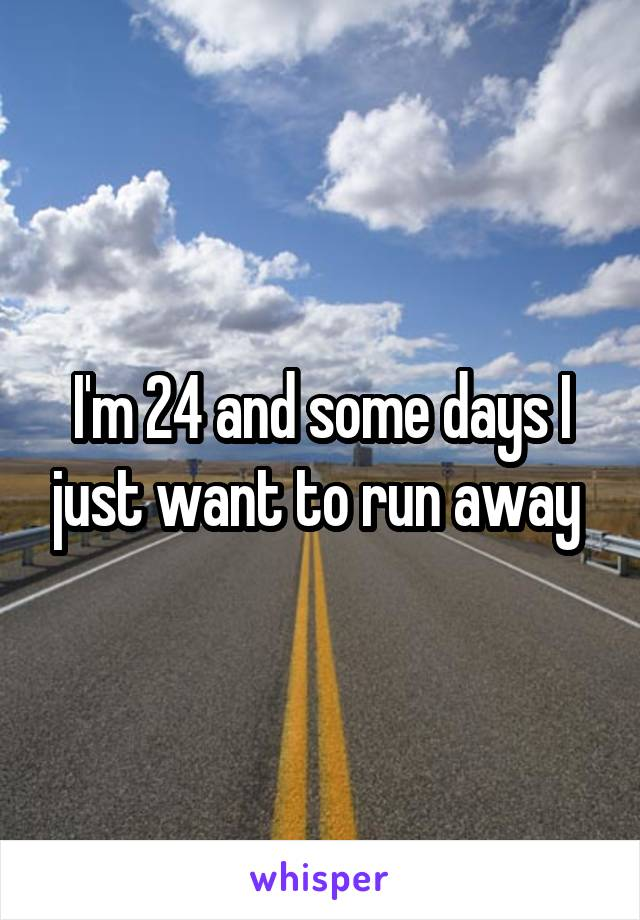 I'm 24 and some days I just want to run away