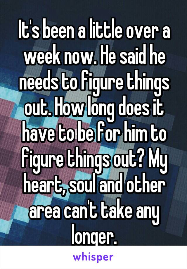 It's been a little over a week now. He said he needs to figure things out. How long does it have to be for him to figure things out? My heart, soul and other area can't take any longer.