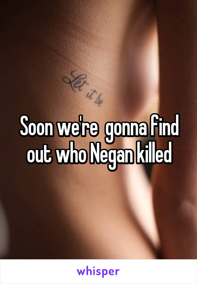 Soon we're  gonna find out who Negan killed