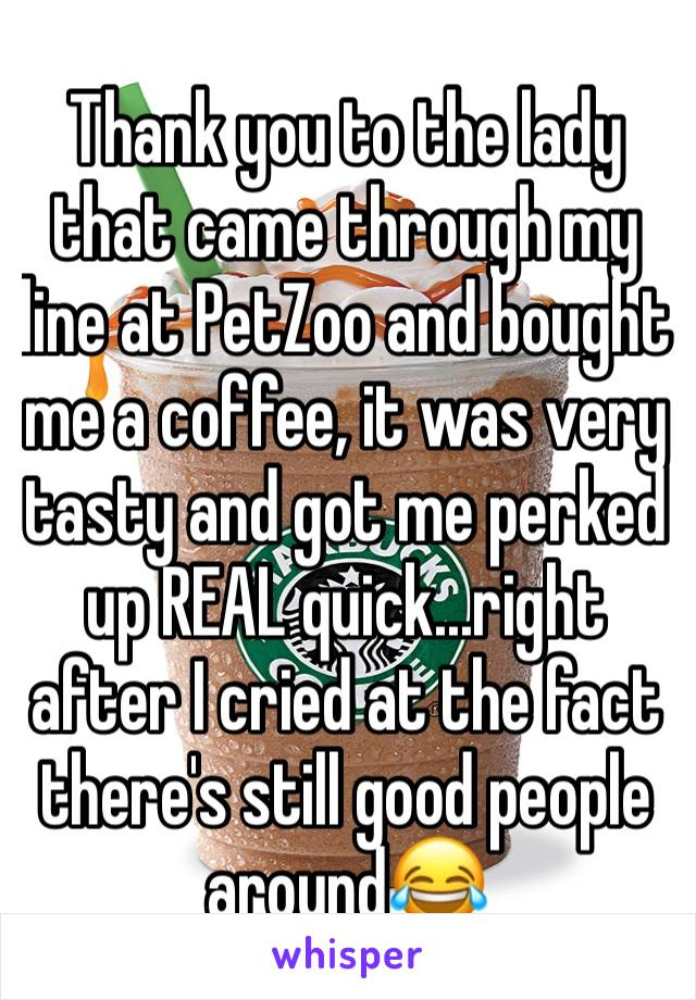 Thank you to the lady that came through my line at PetZoo and bought me a coffee, it was very tasty and got me perked up REAL quick...right after I cried at the fact there's still good people around😂