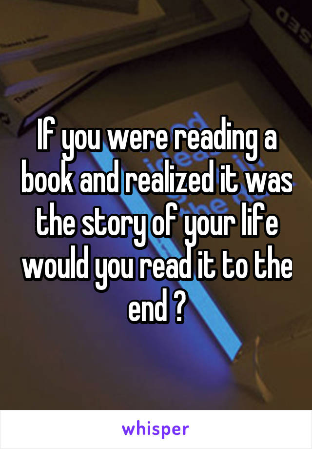 If you were reading a book and realized it was the story of your life would you read it to the end ?