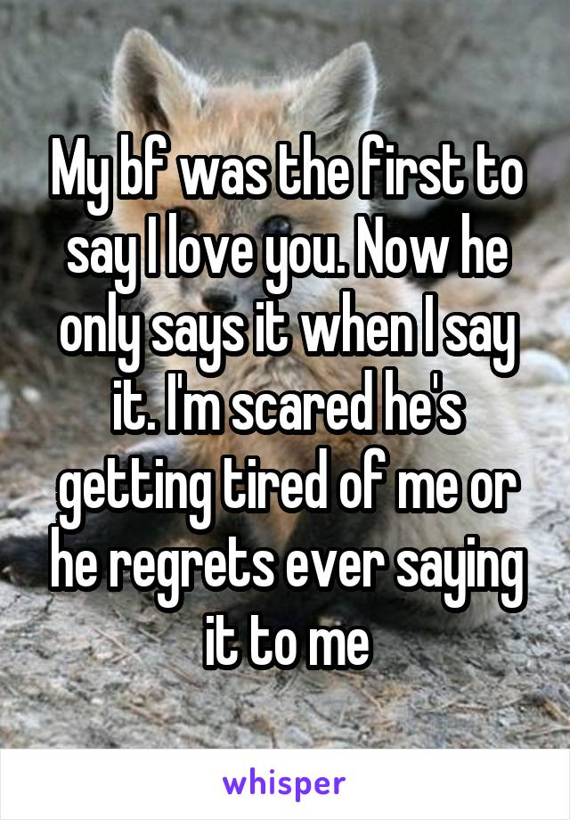 My bf was the first to say I love you. Now he only says it when I say it. I'm scared he's getting tired of me or he regrets ever saying it to me
