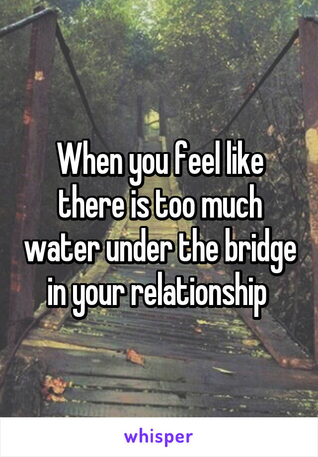 When you feel like there is too much water under the bridge in your relationship