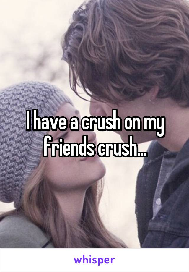 I have a crush on my friends crush...