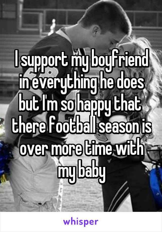 I support my boyfriend in everything he does but I'm so happy that  there football season is over more time with my baby