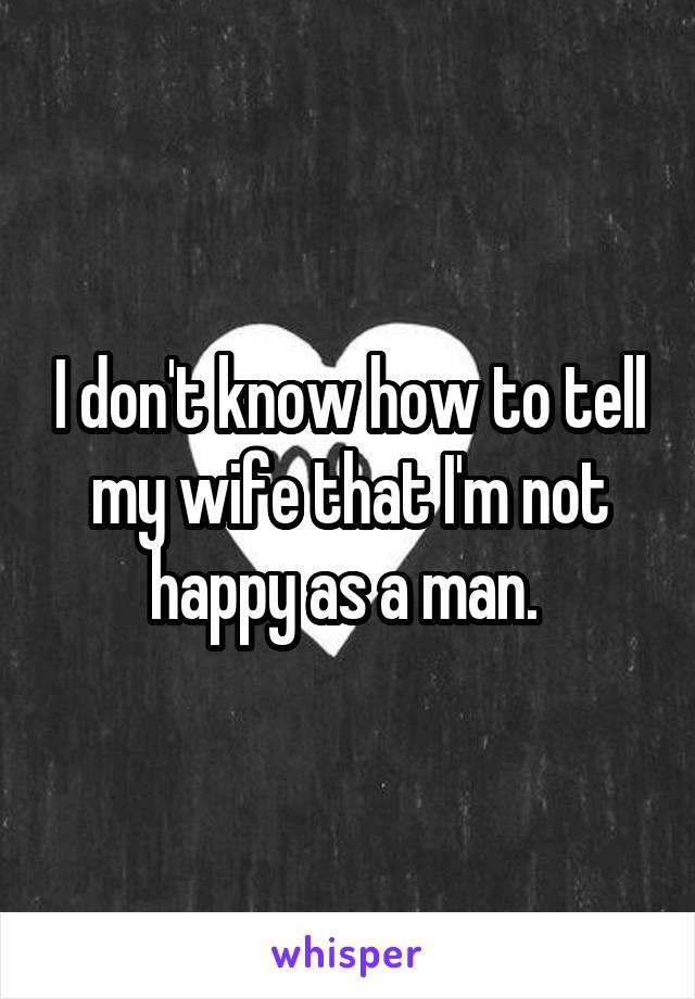 I don't know how to tell my wife that I'm not happy as a man.