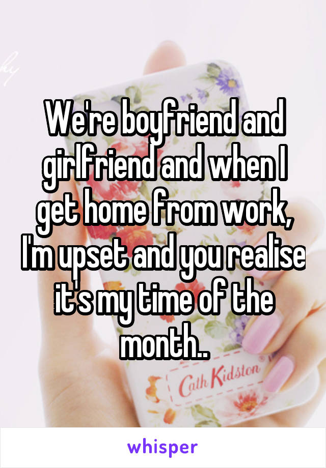 We're boyfriend and girlfriend and when I get home from work, I'm upset and you realise it's my time of the month..