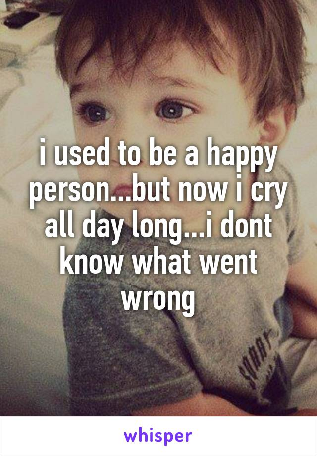 i used to be a happy person...but now i cry all day long...i dont know what went wrong